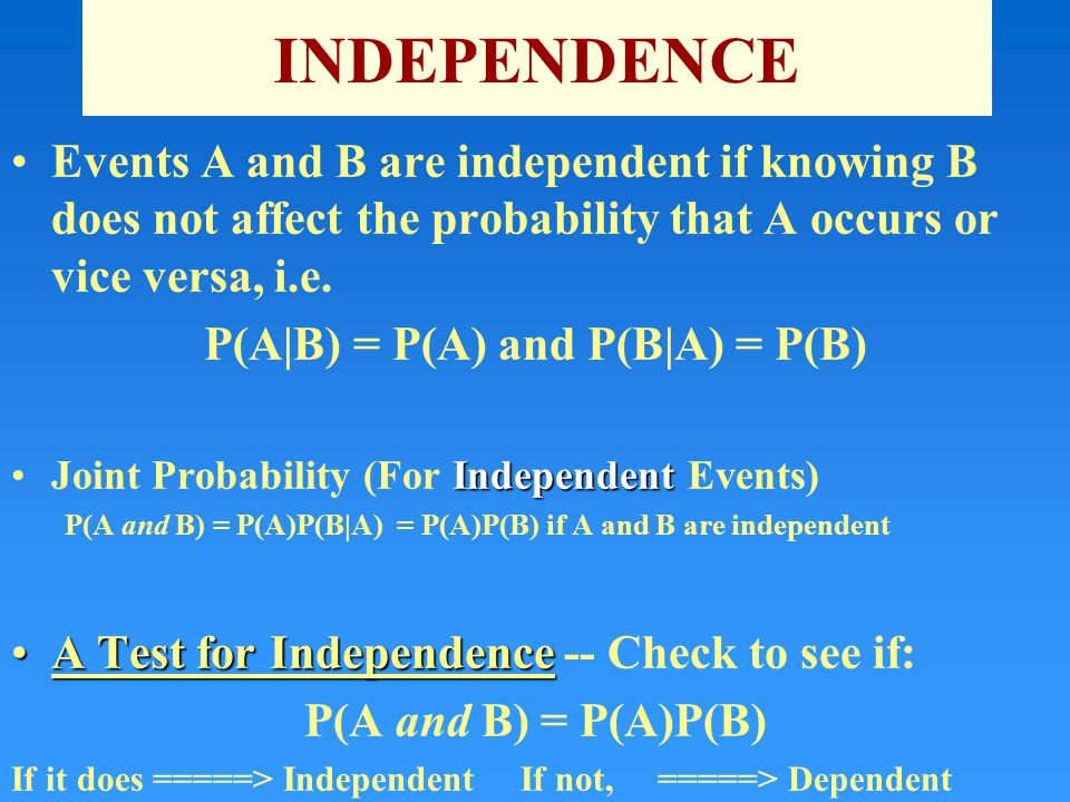 INDEPENDENCE Events A and B are independent if knowing B does not affect the probability that A occurs or vice versa, i.e.