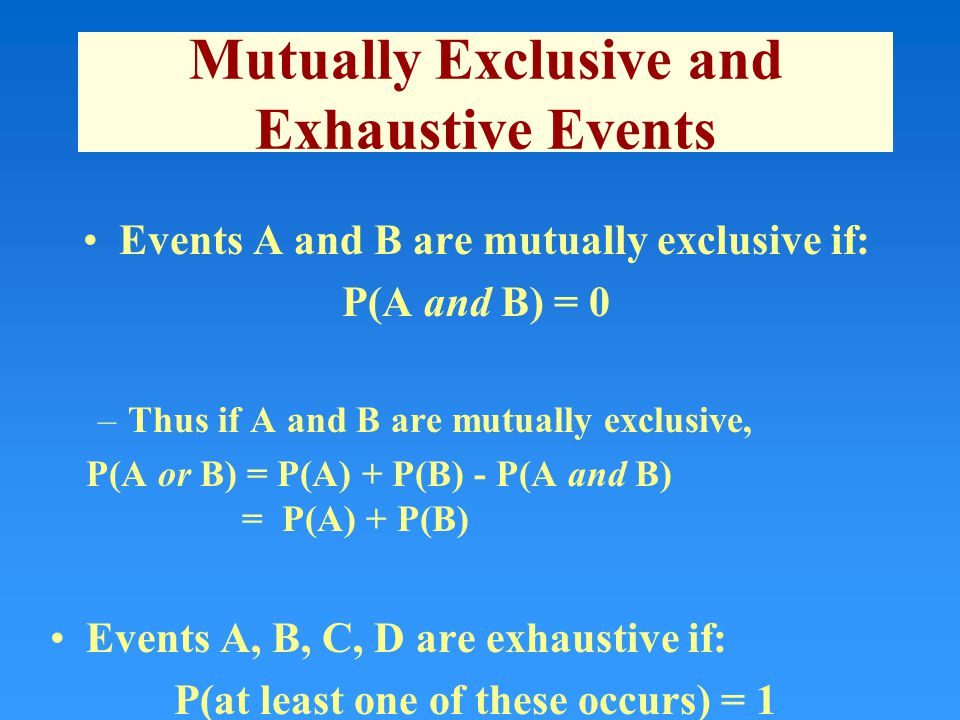 Mutually Exclusive and Exhaustive Events Events A and B are mutually exclusive if: P(A and B) = 0 –Thus if A and B are mutually exclusive, P(A or B) = P(A) + P(B) - P(A and B) = P(A) + P(B) Events A, B, C, D are exhaustive if: P(at least one of these occurs) = 1