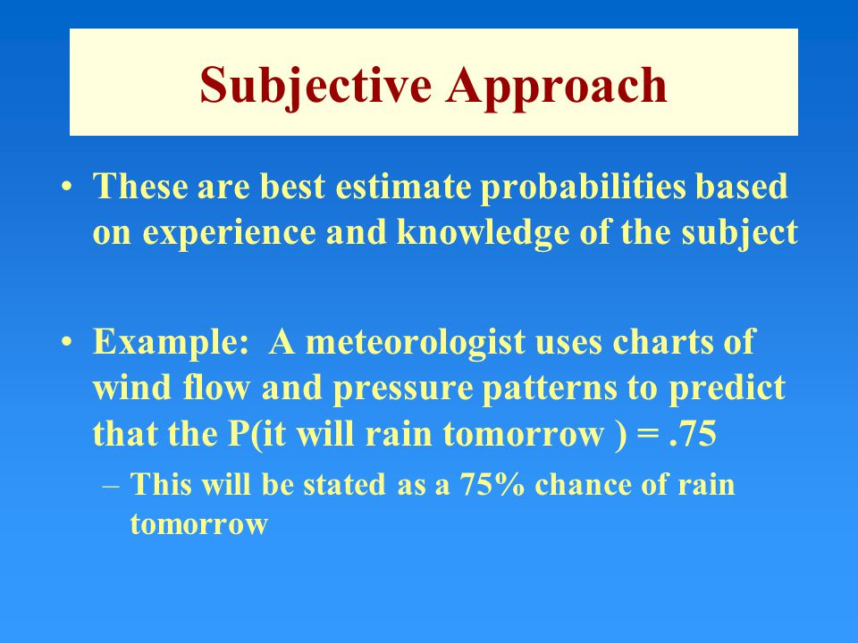 Subjective Approach These are best estimate probabilities based on experience and knowledge of the subject Example: A meteorologist uses charts of wind flow and pressure patterns to predict that the P(it will rain tomorrow ) =.75 –This will be stated as a 75% chance of rain tomorrow