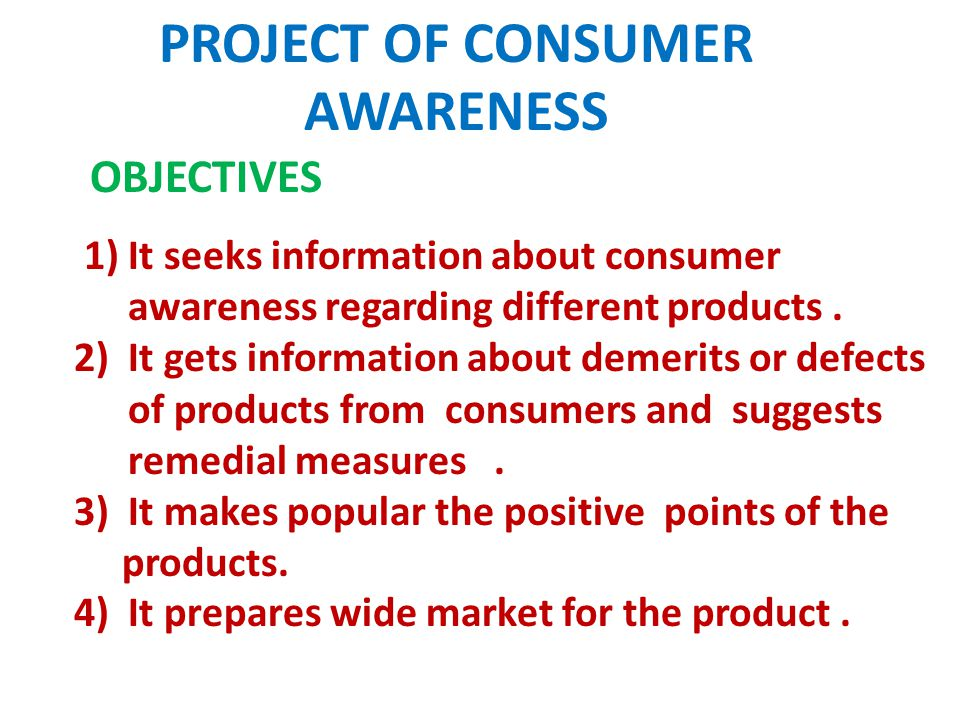 PROJECT OF CONSUMER AWARENESS OBJECTIVES 1) It seeks information about consumer awareness regarding different products.
