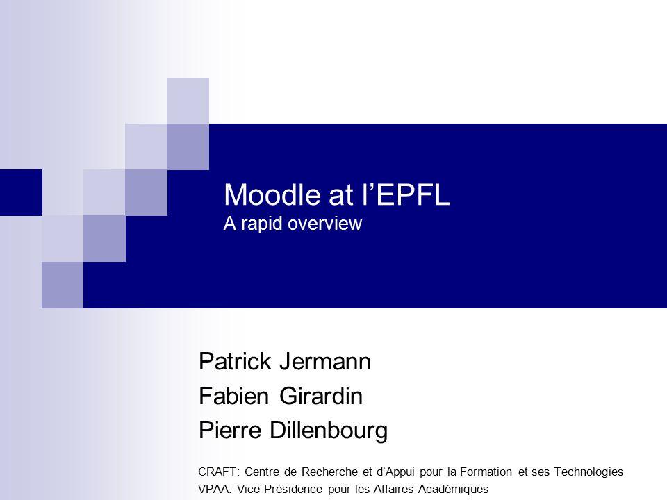 Moodle at l'EPFL A rapid overview Patrick Jermann Fabien Girardin Pierre Dillenbourg CRAFT: Centre de Recherche et d'Appui pour la Formation et ses Technologies VPAA: Vice-Présidence pour les Affaires Académiques