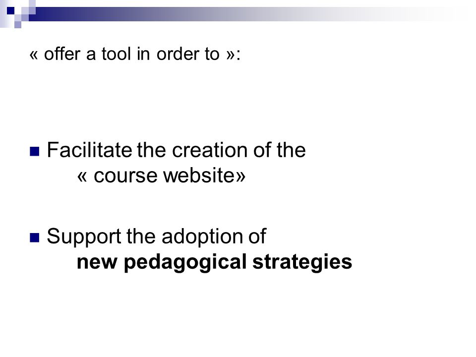 « offer a tool in order to »: Facilitate the creation of the « course website» Support the adoption of new pedagogical strategies