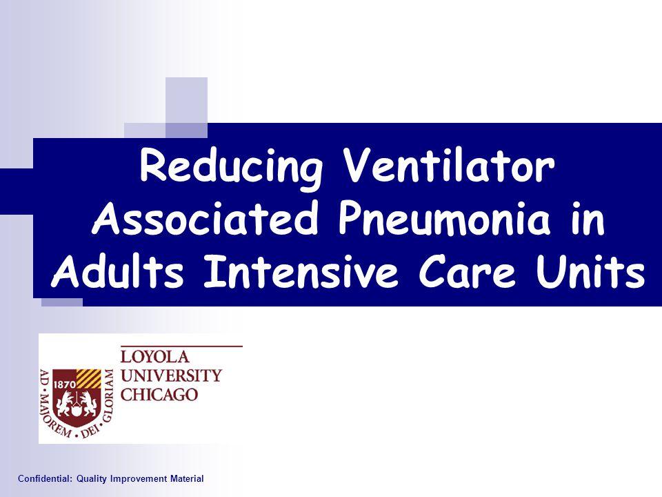 Reducing Ventilator Associated Pneumonia in Adults Intensive Care Units Confidential: Quality Improvement Material