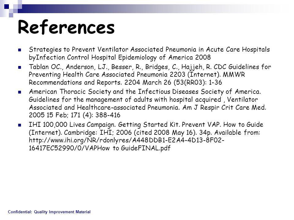 References Strategies to Prevent Ventilator Associated Pneumonia in Acute Care Hospitals byInfection Control Hospital Epidemiology of America 2008 Tablan OC., Anderson, LJ., Besser, R., Bridges, C., Hajjeh, R.