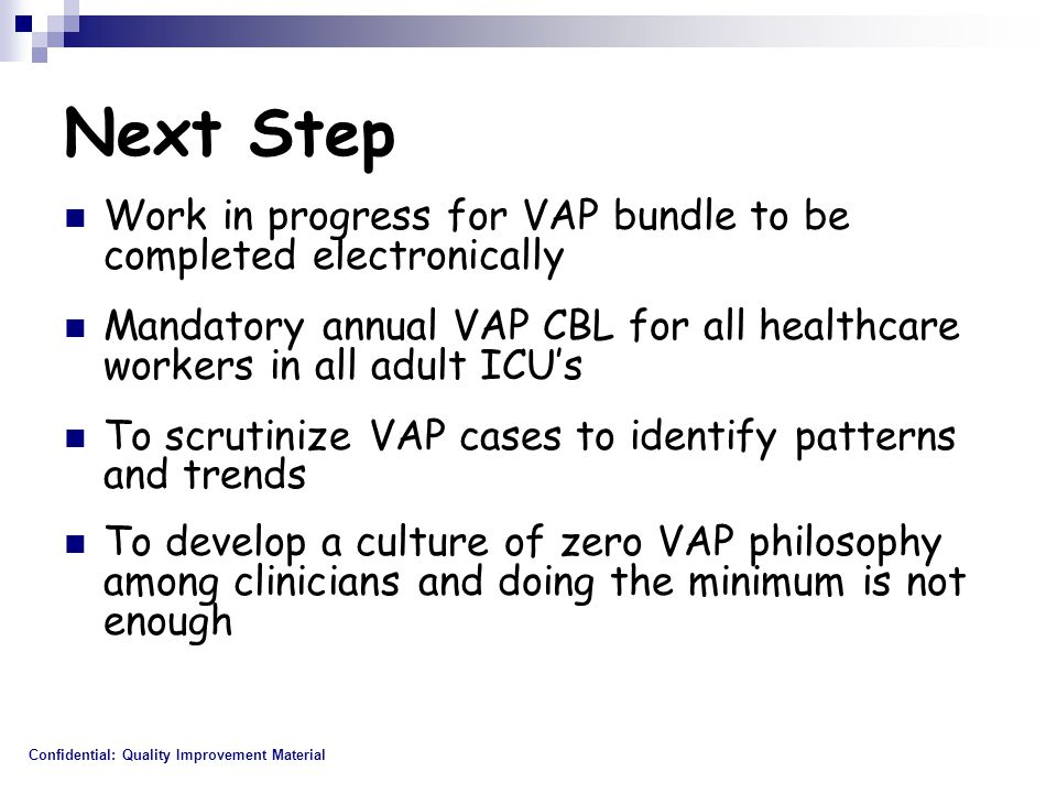 Next Step Work in progress for VAP bundle to be completed electronically Mandatory annual VAP CBL for all healthcare workers in all adult ICU's To scrutinize VAP cases to identify patterns and trends To develop a culture of zero VAP philosophy among clinicians and doing the minimum is not enough Confidential: Quality Improvement Material