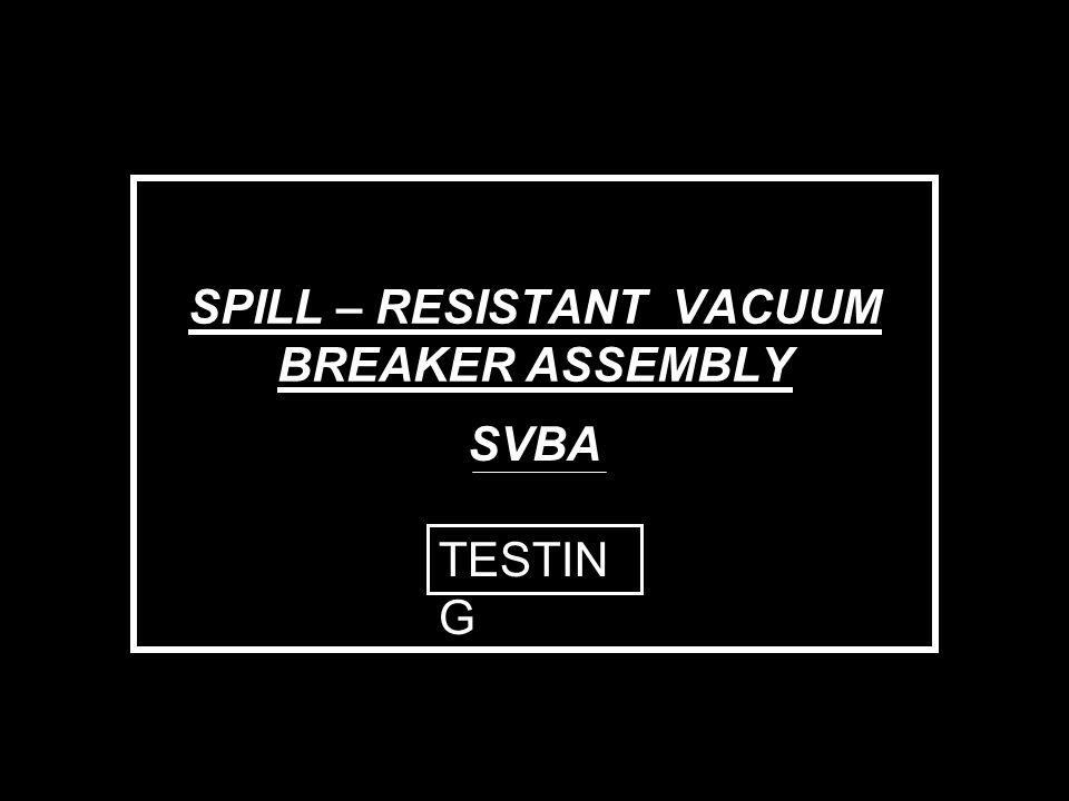 SPILL – RESISTANT VACUUM BREAKER ASSEMBLY SVBA TESTIN G