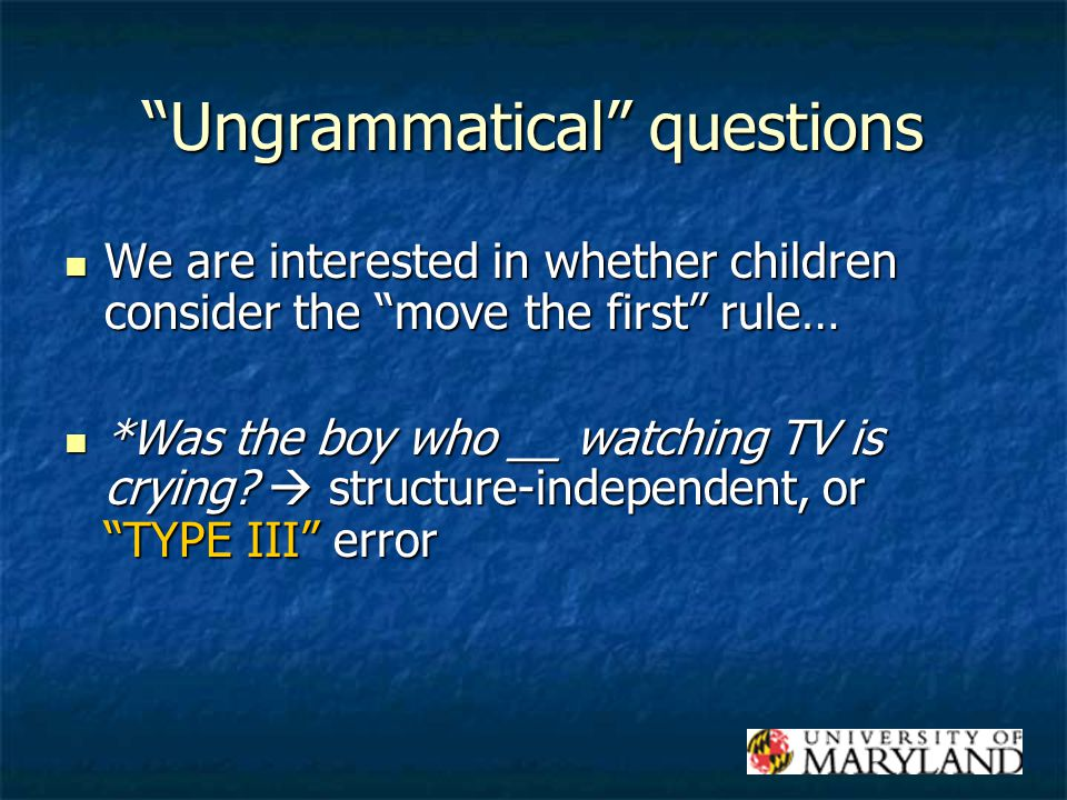 Ungrammatical questions We are interested in whether children consider the move the first rule… We are interested in whether children consider the move the first rule… *Was the boy who __ watching TV is crying.