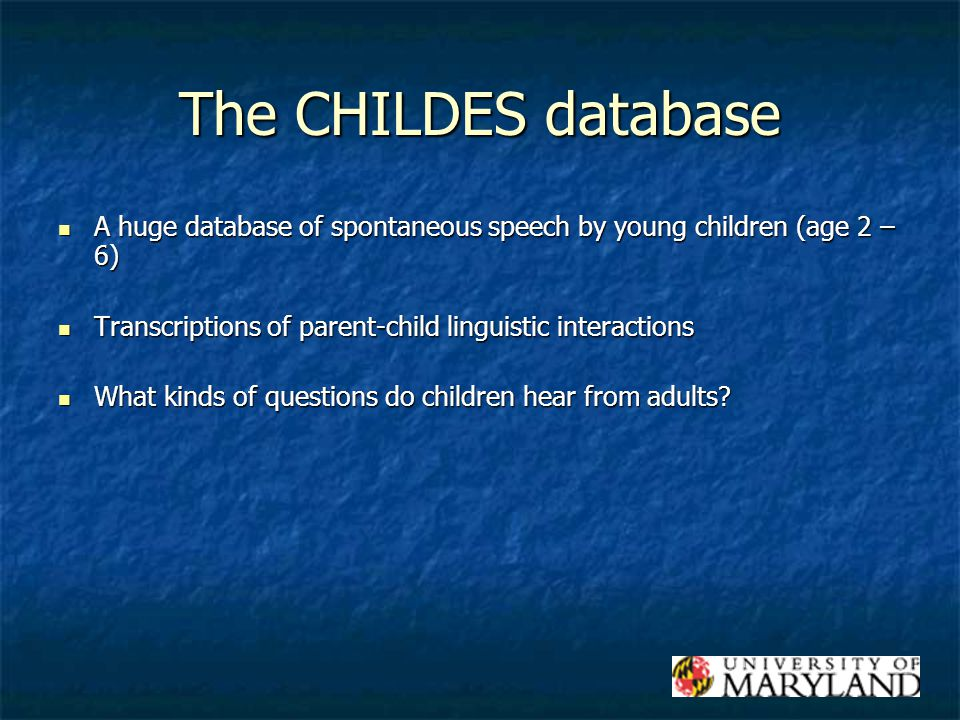 The CHILDES database A huge database of spontaneous speech by young children (age 2 – 6) A huge database of spontaneous speech by young children (age 2 – 6) Transcriptions of parent-child linguistic interactions Transcriptions of parent-child linguistic interactions What kinds of questions do children hear from adults.
