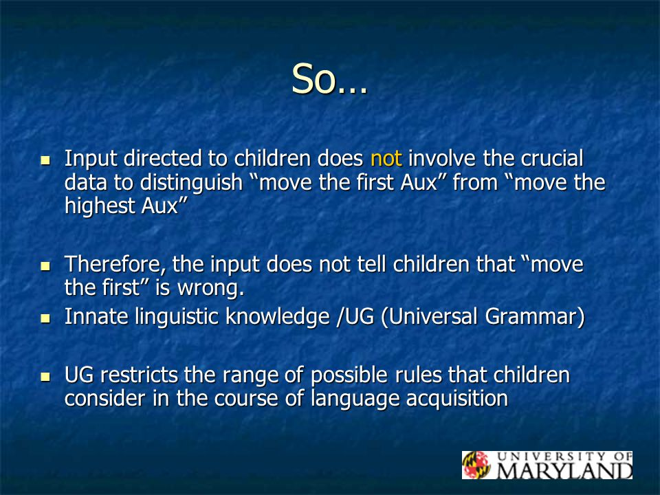 So… Input directed to children does not involve the crucial data to distinguish move the first Aux from move the highest Aux Input directed to children does not involve the crucial data to distinguish move the first Aux from move the highest Aux Therefore, the input does not tell children that move the first is wrong.