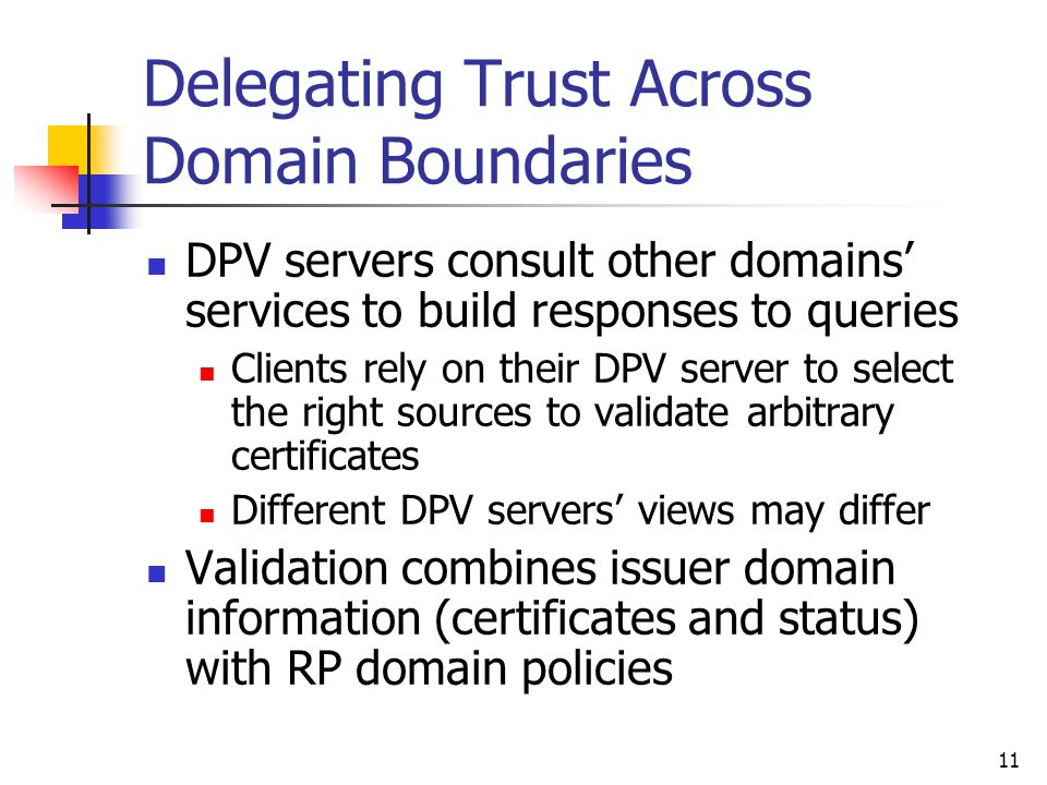 11 Delegating Trust Across Domain Boundaries DPV servers consult other domains' services to build responses to queries Clients rely on their DPV server to select the right sources to validate arbitrary certificates Different DPV servers' views may differ Validation combines issuer domain information (certificates and status) with RP domain policies