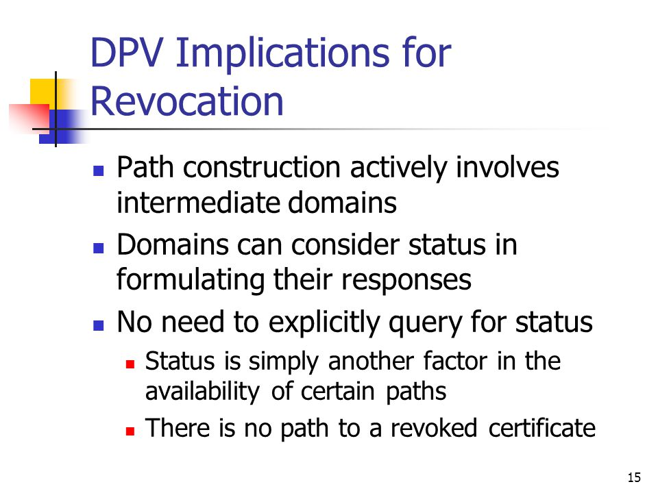 15 DPV Implications for Revocation Path construction actively involves intermediate domains Domains can consider status in formulating their responses No need to explicitly query for status Status is simply another factor in the availability of certain paths There is no path to a revoked certificate