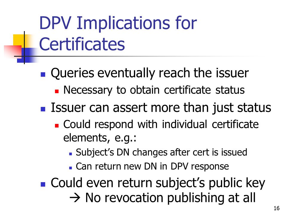 16 DPV Implications for Certificates Queries eventually reach the issuer Necessary to obtain certificate status Issuer can assert more than just status Could respond with individual certificate elements, e.g.: Subject's DN changes after cert is issued Can return new DN in DPV response Could even return subject's public key  No revocation publishing at all