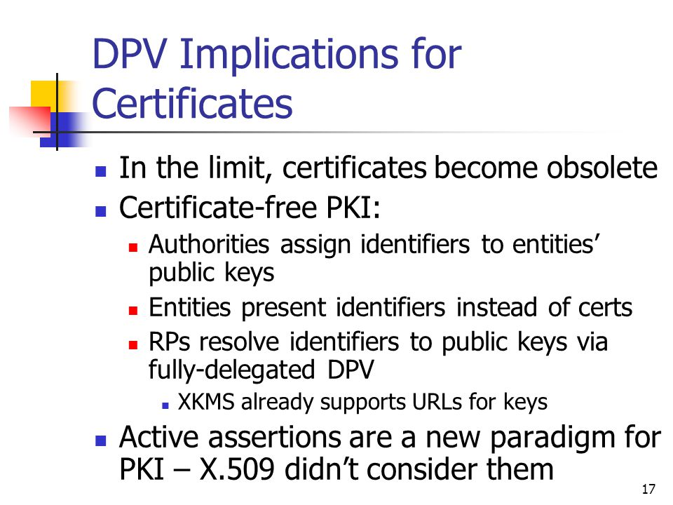 17 DPV Implications for Certificates In the limit, certificates become obsolete Certificate-free PKI: Authorities assign identifiers to entities' public keys Entities present identifiers instead of certs RPs resolve identifiers to public keys via fully-delegated DPV XKMS already supports URLs for keys Active assertions are a new paradigm for PKI – X.509 didn't consider them