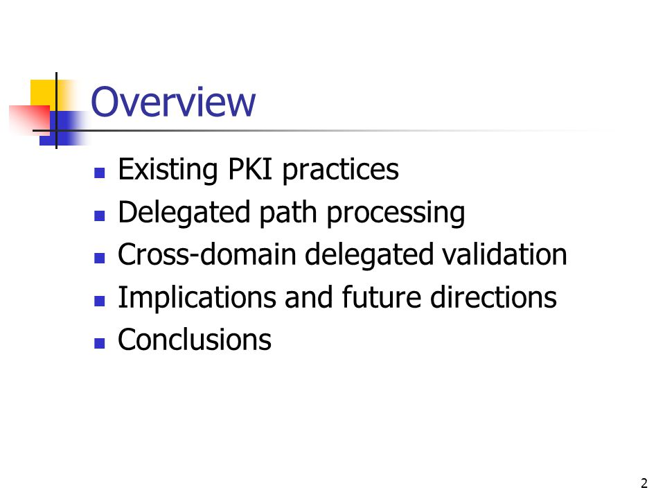 2 Overview Existing PKI practices Delegated path processing Cross-domain delegated validation Implications and future directions Conclusions
