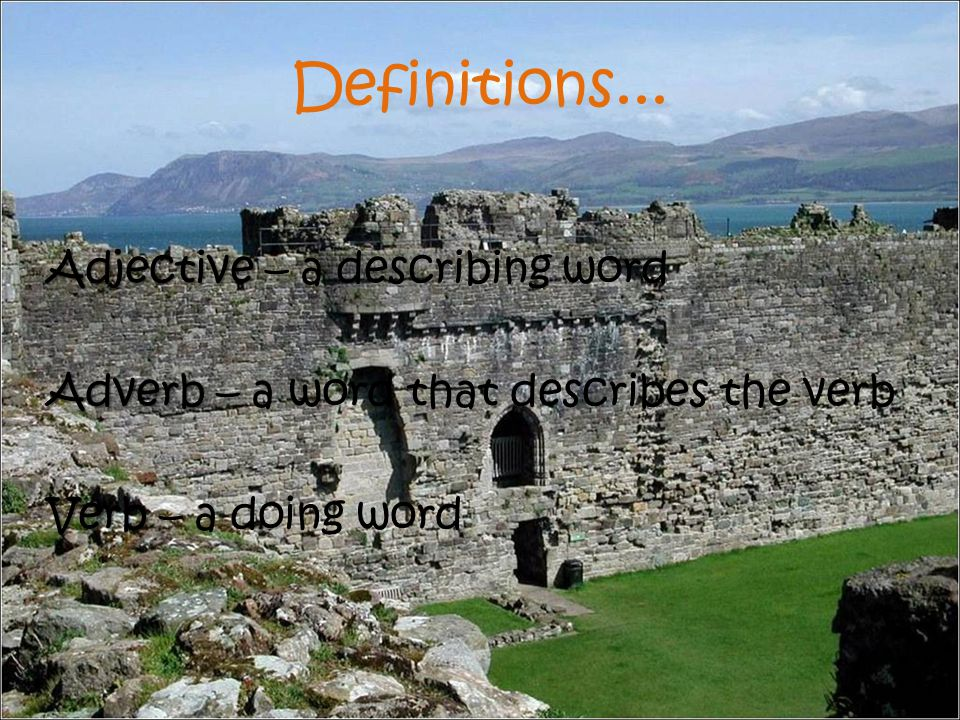 Definitions... Adjective Adjective – a describing word Adverb Adverb – a word that describes the verb Verb Verb – a doing word