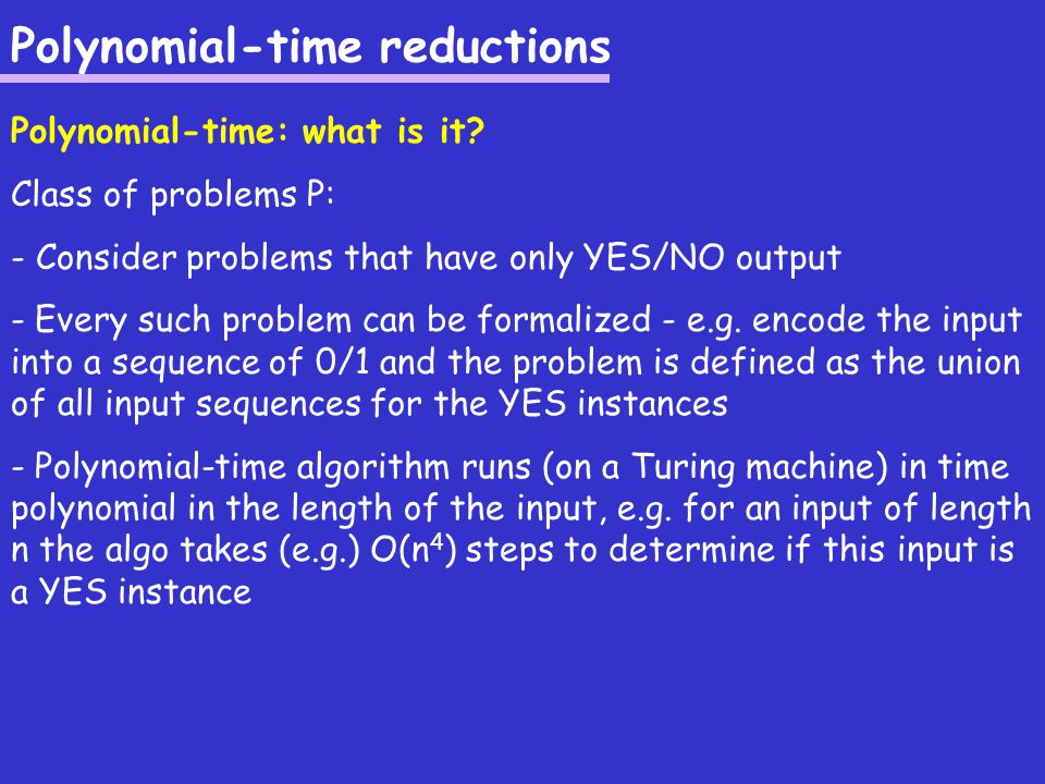 Polynomial-time reductions Example: Problem 1: CNF-SAT Given is a conjunctive normal form (CNF) expression such as: (x or y or z) and ((not x) or z or w) and … and ((not w) or x) Question: Does there exist a satisfiable assignment .