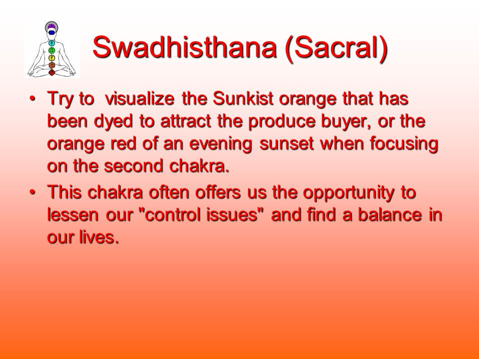 Swadhisthana (Sacral) Try to visualize the Sunkist orange that has been dyed to attract the produce buyer, or the orange red of an evening sunset when