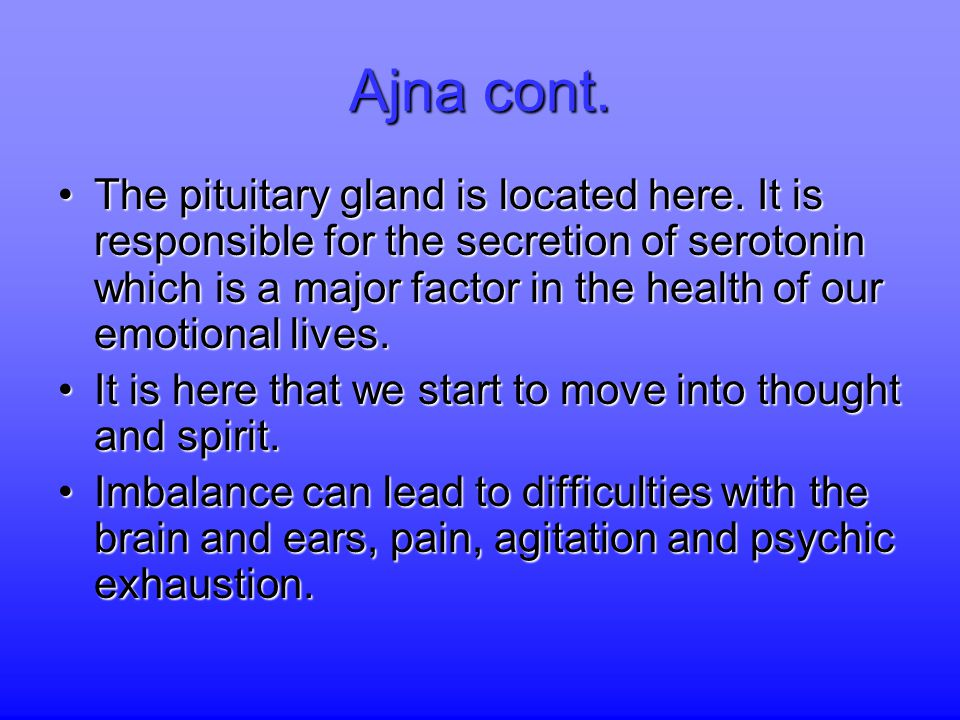 Ajna cont. The pituitary gland is located here. It is responsible for the secretion of serotonin which is a major factor in the health of our emotiona