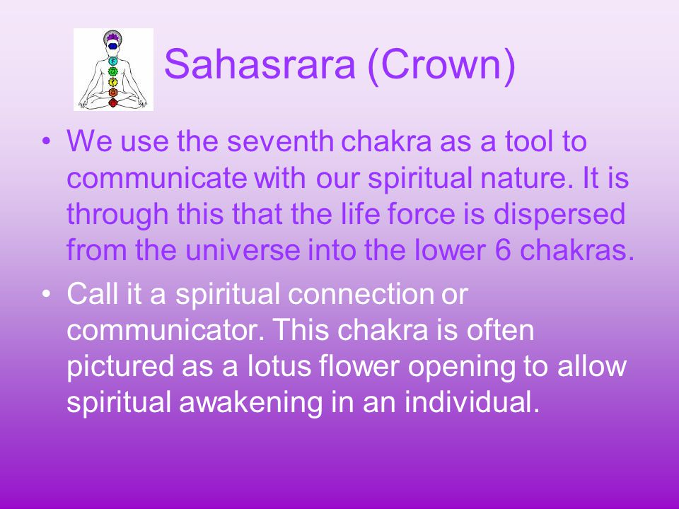 Sahasrara (Crown) We use the seventh chakra as a tool to communicate with our spiritual nature. It is through this that the life force is dispersed fr
