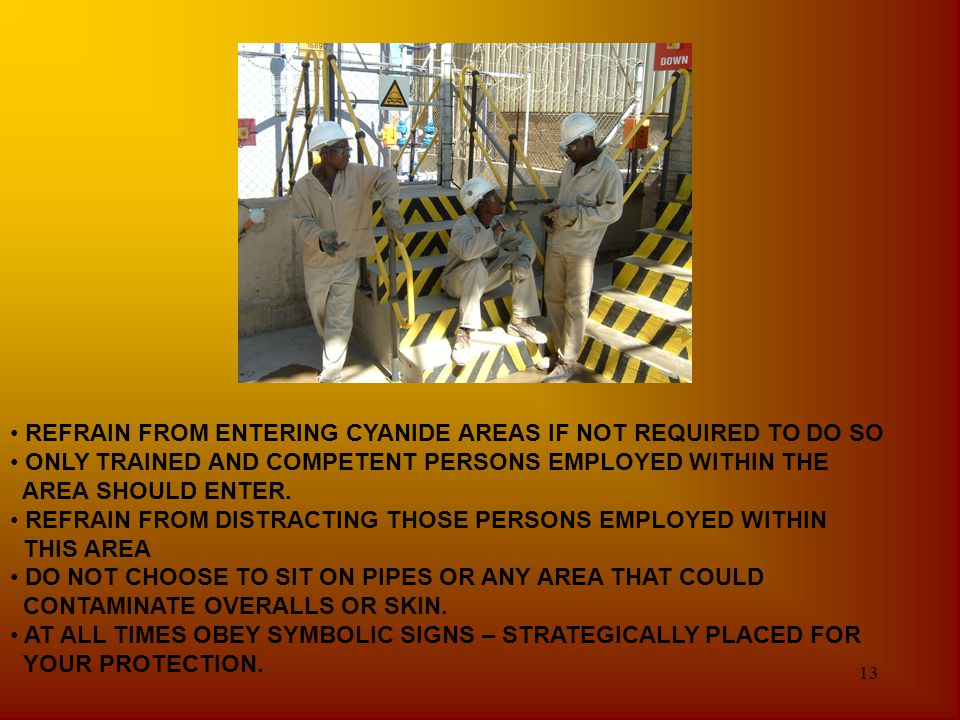 13 REFRAIN FROM ENTERING CYANIDE AREAS IF NOT REQUIRED TO DO SO ONLY TRAINED AND COMPETENT PERSONS EMPLOYED WITHIN THE AREA SHOULD ENTER. REFRAIN FROM