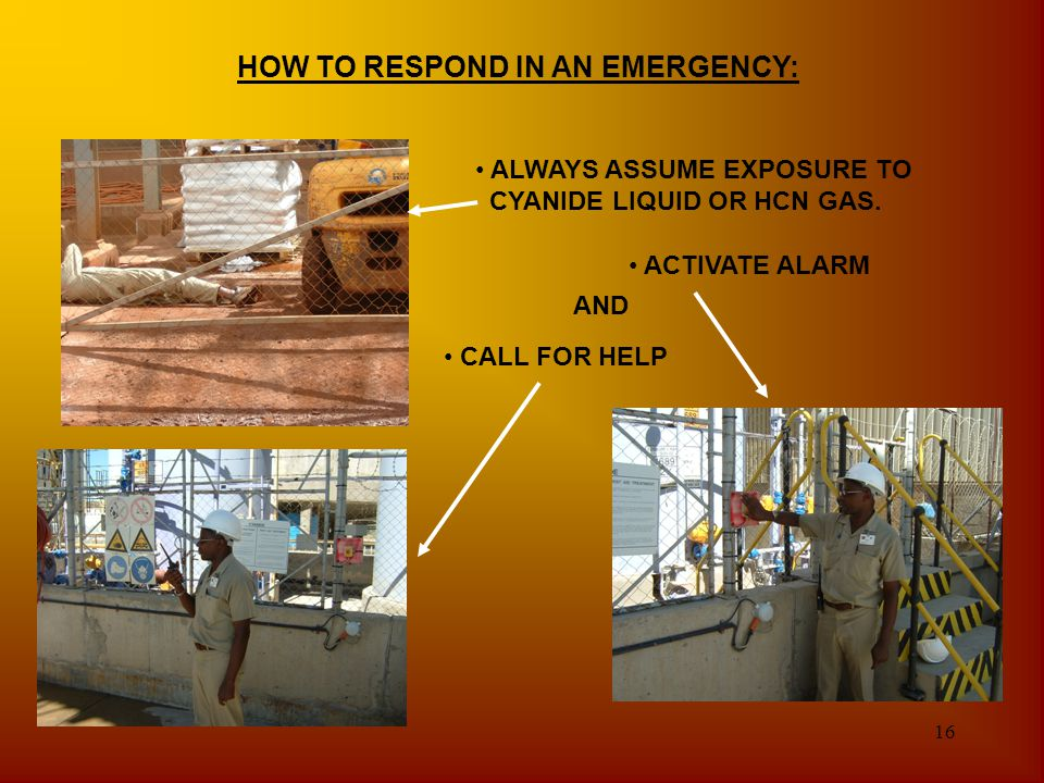 16 HOW TO RESPOND IN AN EMERGENCY: ALWAYS ASSUME EXPOSURE TO CYANIDE LIQUID OR HCN GAS. ACTIVATE ALARM CALL FOR HELP AND