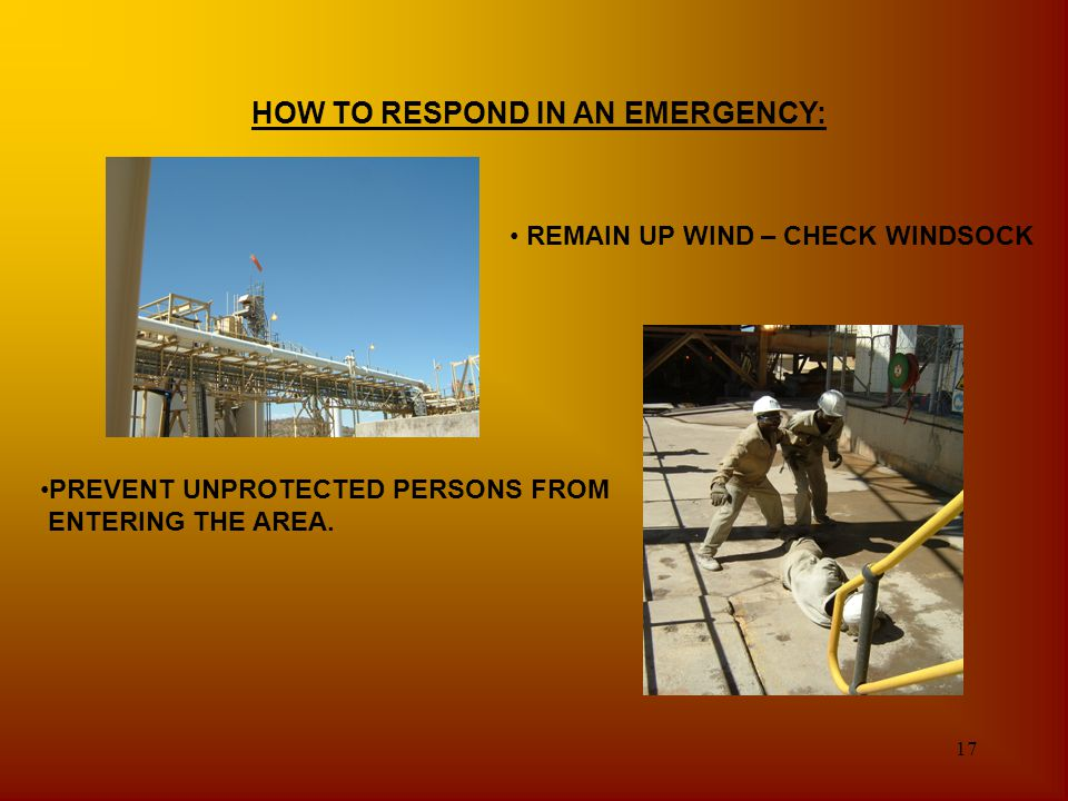 17 HOW TO RESPOND IN AN EMERGENCY: REMAIN UP WIND – CHECK WINDSOCK PREVENT UNPROTECTED PERSONS FROM ENTERING THE AREA.