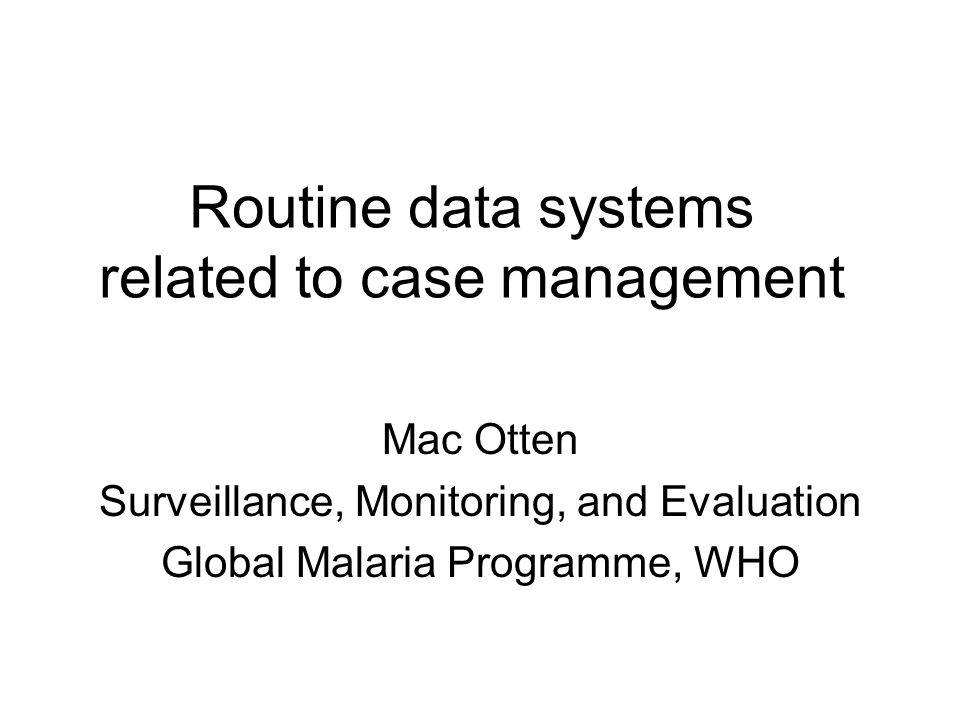 Routine data systems related to case management Mac Otten Surveillance, Monitoring, and Evaluation Global Malaria Programme, WHO