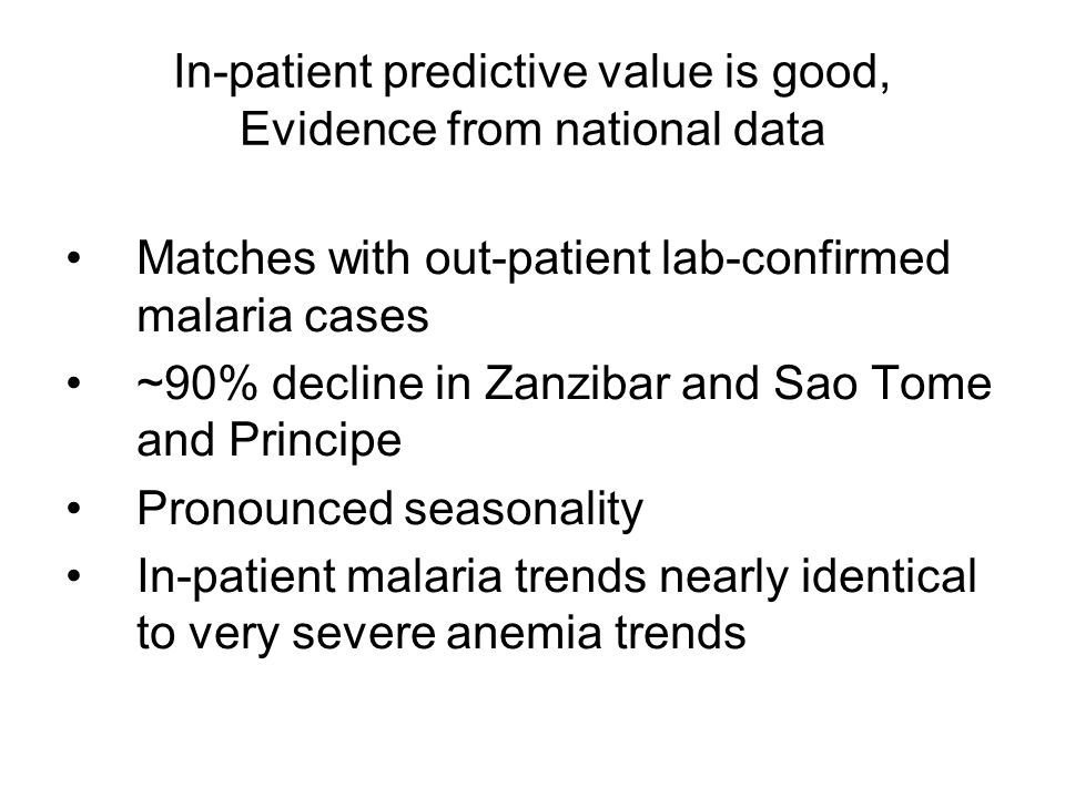 In-patient predictive value is good, Evidence from national data Matches with out-patient lab-confirmed malaria cases ~90% decline in Zanzibar and Sao Tome and Principe Pronounced seasonality In-patient malaria trends nearly identical to very severe anemia trends