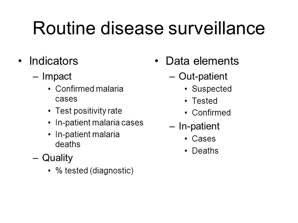 Routine disease surveillance Indicators –Impact Confirmed malaria cases Test positivity rate In-patient malaria cases In-patient malaria deaths –Quality % tested (diagnostic) Data elements –Out-patient Suspected Tested Confirmed –In-patient Cases Deaths