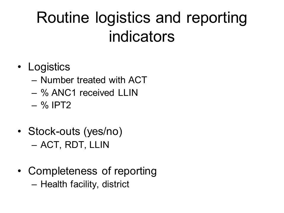 Routine logistics and reporting indicators Logistics –Number treated with ACT –% ANC1 received LLIN –% IPT2 Stock-outs (yes/no) –ACT, RDT, LLIN Completeness of reporting –Health facility, district