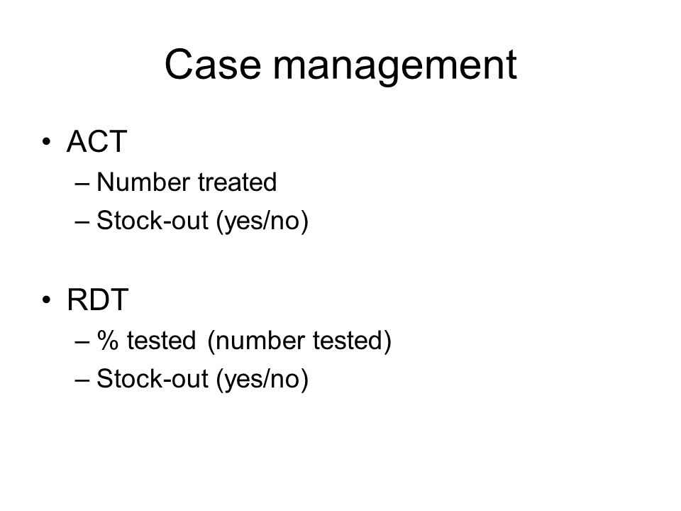Case management ACT –Number treated –Stock-out (yes/no) RDT –% tested (number tested) –Stock-out (yes/no)
