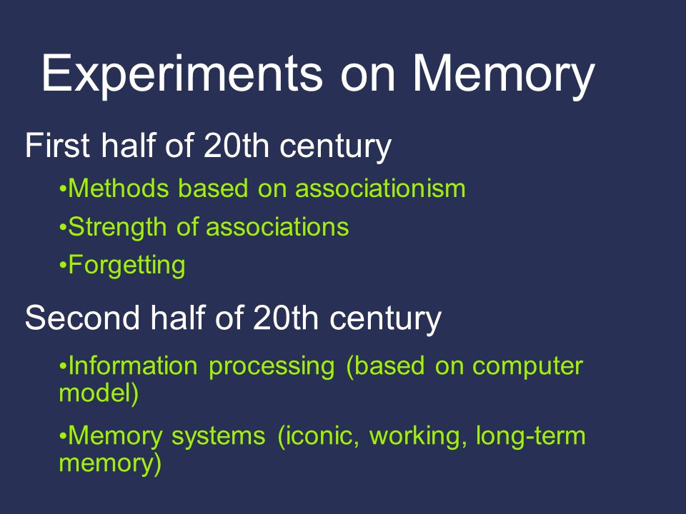 Experiments on Memory First half of 20th century Methods based on associationism Strength of associations Forgetting Second half of 20th century Infor