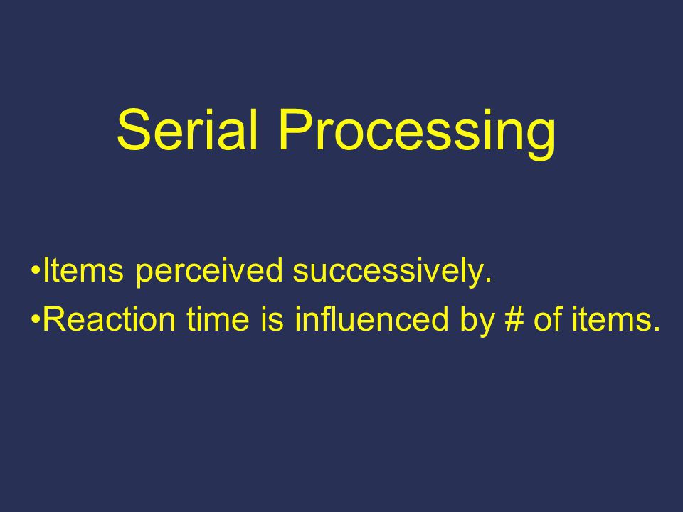 Serial Processing Items perceived successively. Reaction time is influenced by # of items.