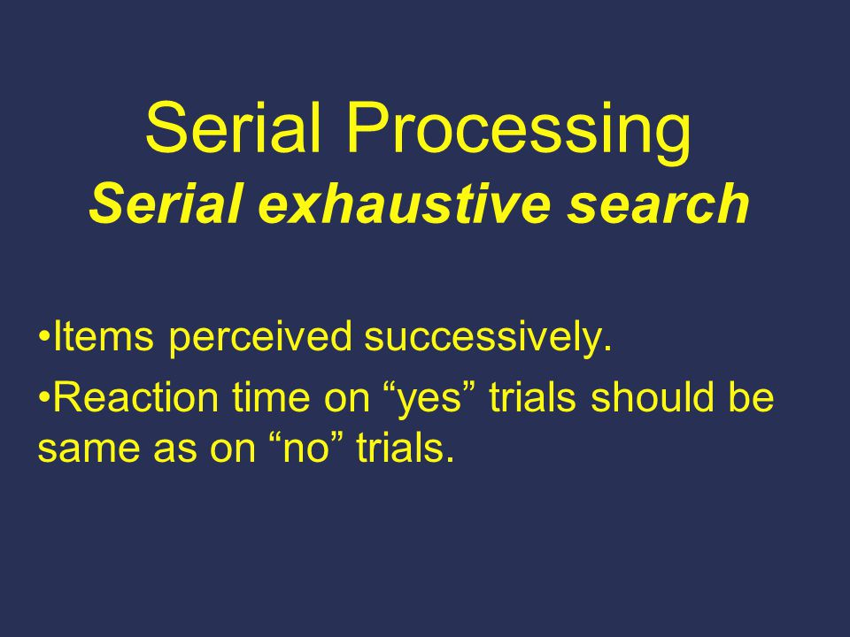 "Serial Processing Serial exhaustive search Items perceived successively. Reaction time on ""yes"" trials should be same as on ""no"" trials."