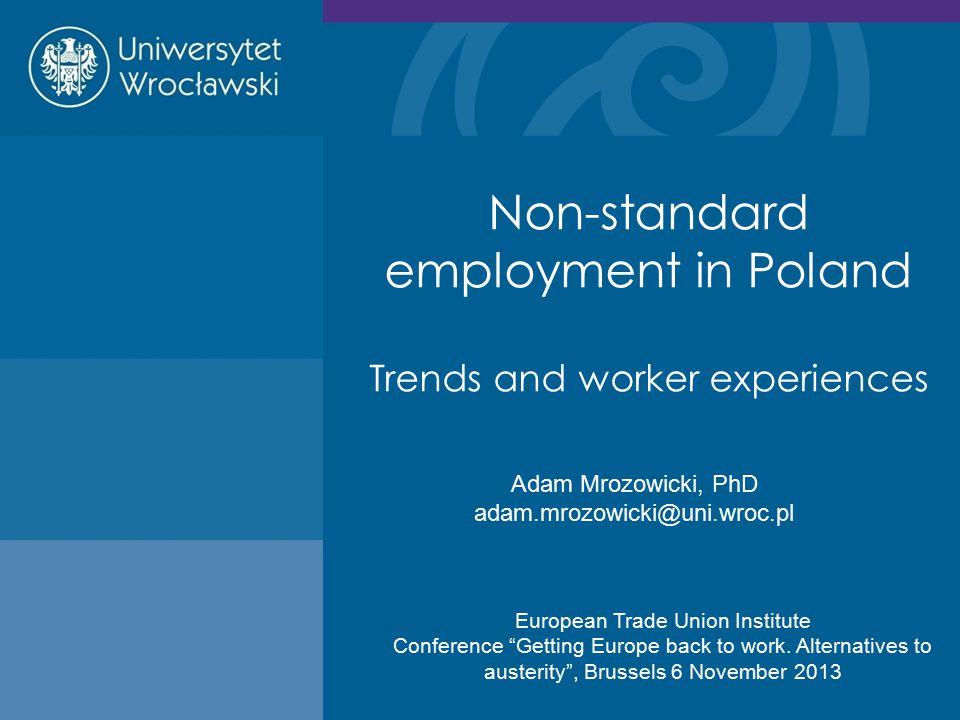 Non-standard employment in Poland Trends and worker experiences Adam Mrozowicki, PhD adam.mrozowicki@uni.wroc.pl European Trade Union Institute Confer