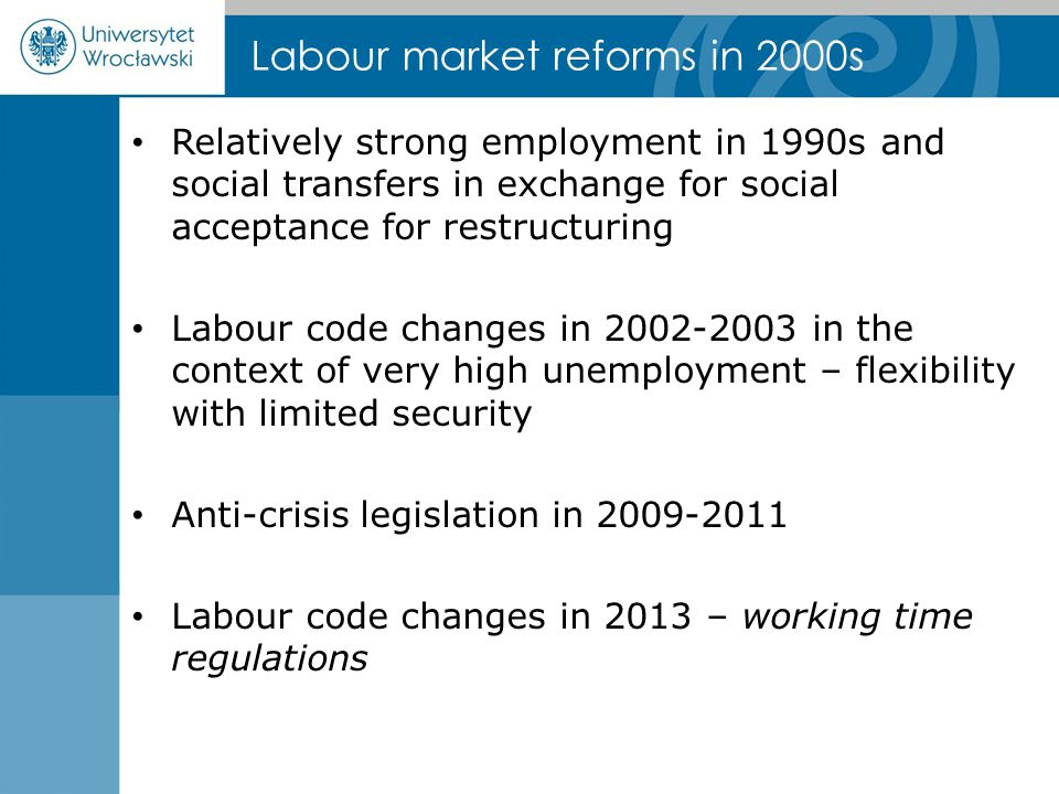Labour market reforms in 2000s Relatively strong employment in 1990s and social transfers in exchange for social acceptance for restructuring Labour code changes in 2002-2003 in the context of very high unemployment – flexibility with limited security Anti-crisis legislation in 2009-2011 Labour code changes in 2013 – working time regulations