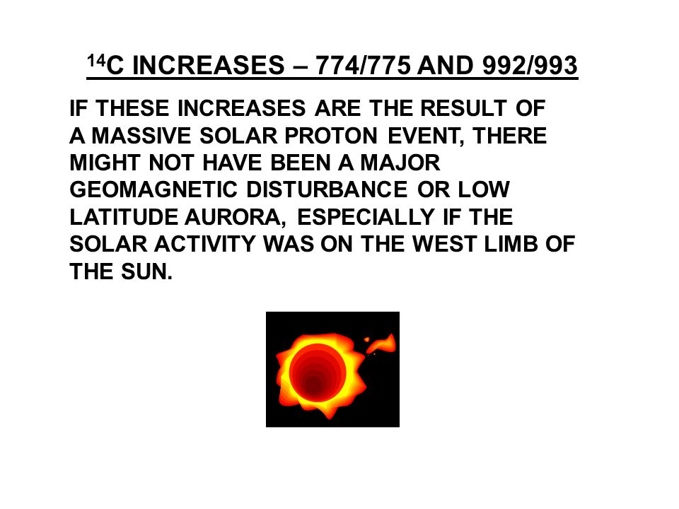 14 C INCREASES – 774/775 AND 992/993 IF THESE INCREASES ARE THE RESULT OF A MASSIVE SOLAR PROTON EVENT, THERE MIGHT NOT HAVE BEEN A MAJOR GEOMAGNETIC DISTURBANCE OR LOW LATITUDE AURORA, ESPECIALLY IF THE SOLAR ACTIVITY WAS ON THE WEST LIMB OF THE SUN.