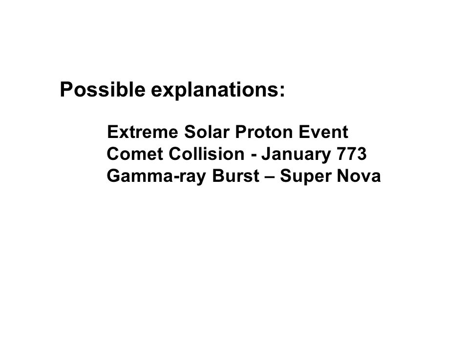 Possible explanations: Extreme Solar Proton Event Comet Collision - January 773 Gamma-ray Burst – Super Nova