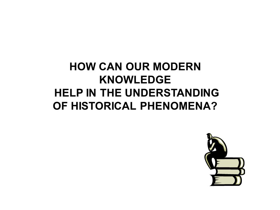 HOW CAN OUR MODERN KNOWLEDGE HELP IN THE UNDERSTANDING OF HISTORICAL PHENOMENA?