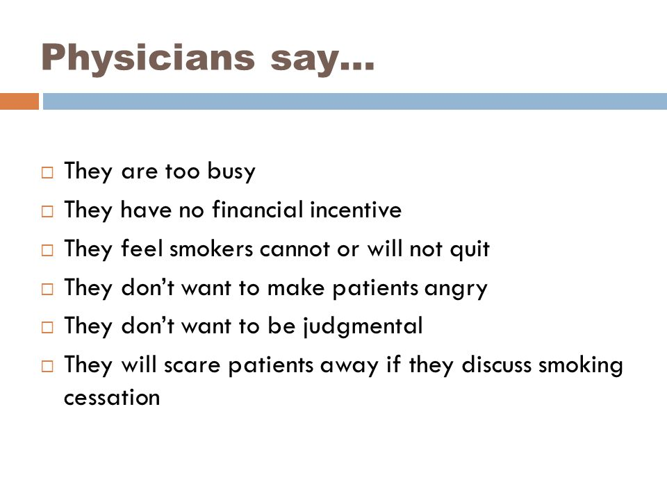 Physicians say…  They are too busy  They have no financial incentive  They feel smokers cannot or will not quit  They don't want to make patients angry  They don't want to be judgmental  They will scare patients away if they discuss smoking cessation