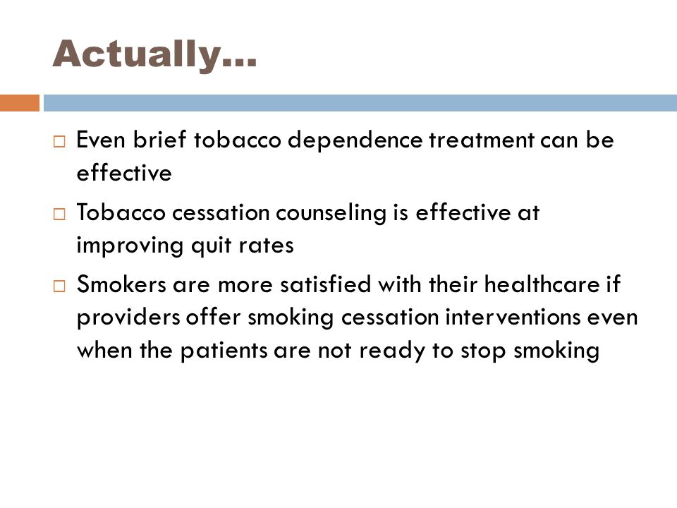 Actually…  Even brief tobacco dependence treatment can be effective  Tobacco cessation counseling is effective at improving quit rates  Smokers are
