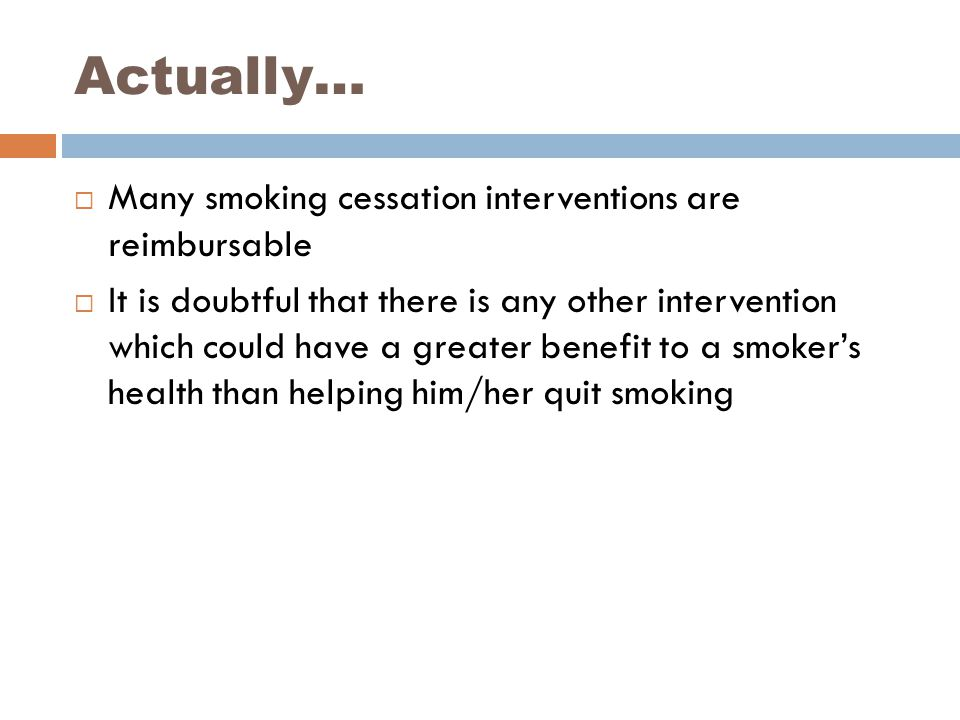Actually…  Many smoking cessation interventions are reimbursable  It is doubtful that there is any other intervention which could have a greater benefit to a smoker's health than helping him/her quit smoking