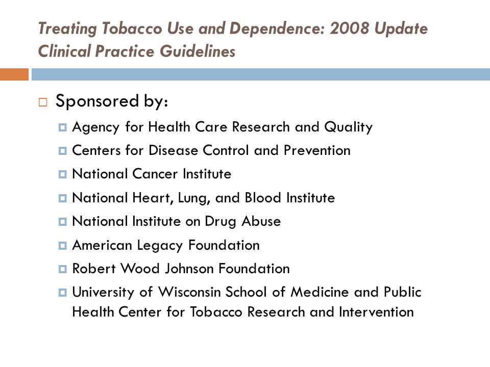 Treating Tobacco Use and Dependence: 2008 Update Clinical Practice Guidelines  Sponsored by:  Agency for Health Care Research and Quality  Centers for Disease Control and Prevention  National Cancer Institute  National Heart, Lung, and Blood Institute  National Institute on Drug Abuse  American Legacy Foundation  Robert Wood Johnson Foundation  University of Wisconsin School of Medicine and Public Health Center for Tobacco Research and Intervention