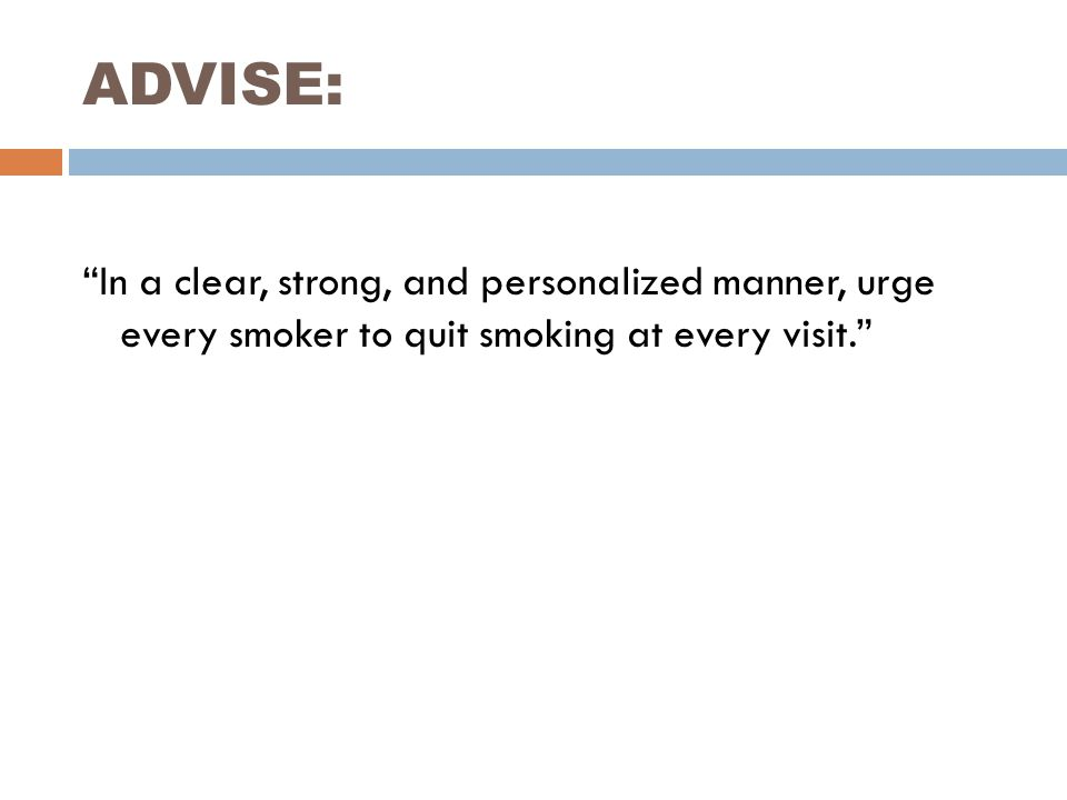 ADVISE: In a clear, strong, and personalized manner, urge every smoker to quit smoking at every visit.