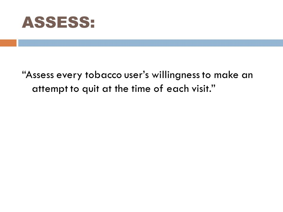 "ASSESS: ""Assess every tobacco user's willingness to make an attempt to quit at the time of each visit."""
