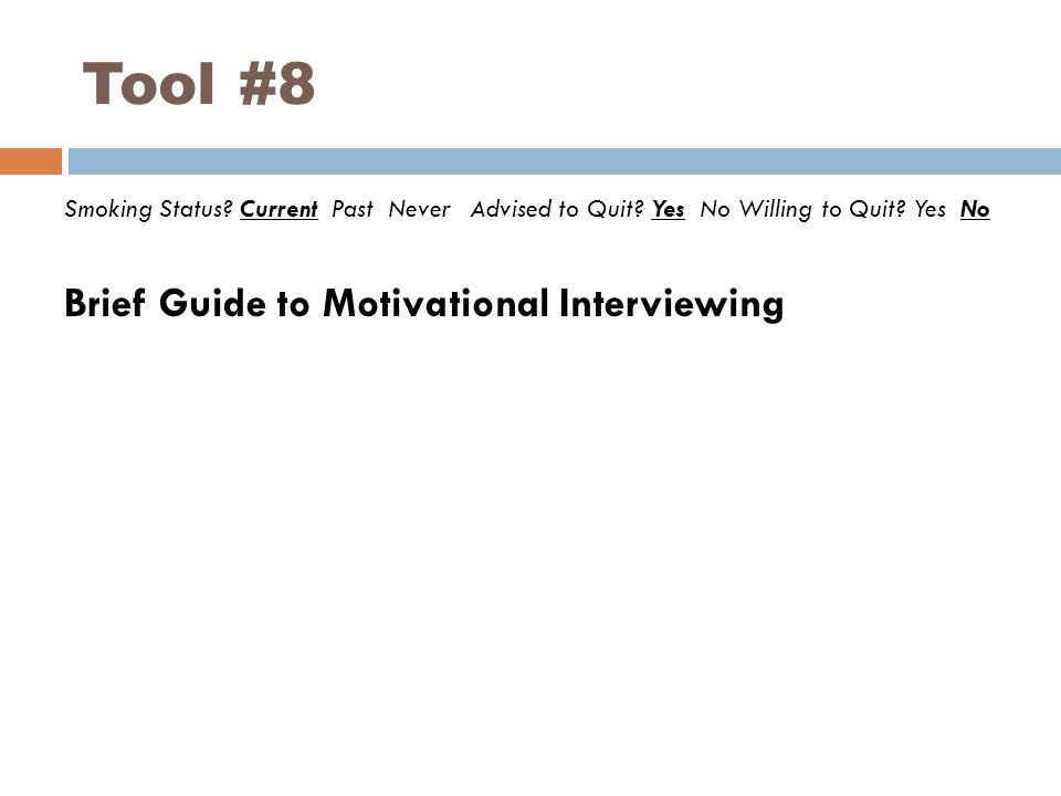 Tool #8 Smoking Status? Current Past Never Advised to Quit? Yes No Willing to Quit? Yes No Brief Guide to Motivational Interviewing