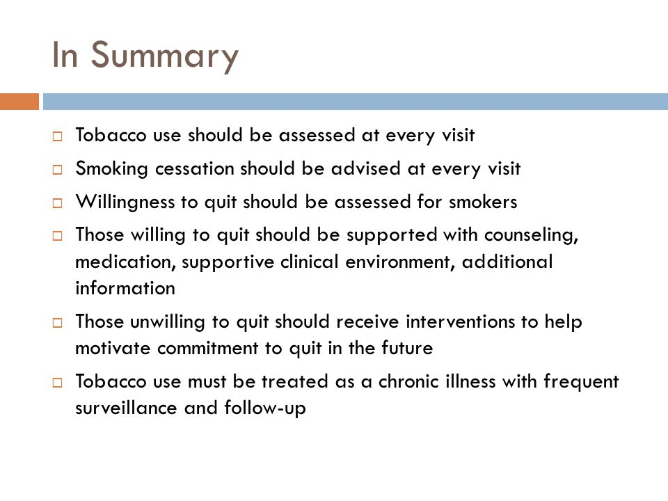 In Summary  Tobacco use should be assessed at every visit  Smoking cessation should be advised at every visit  Willingness to quit should be assessed for smokers  Those willing to quit should be supported with counseling, medication, supportive clinical environment, additional information  Those unwilling to quit should receive interventions to help motivate commitment to quit in the future  Tobacco use must be treated as a chronic illness with frequent surveillance and follow-up