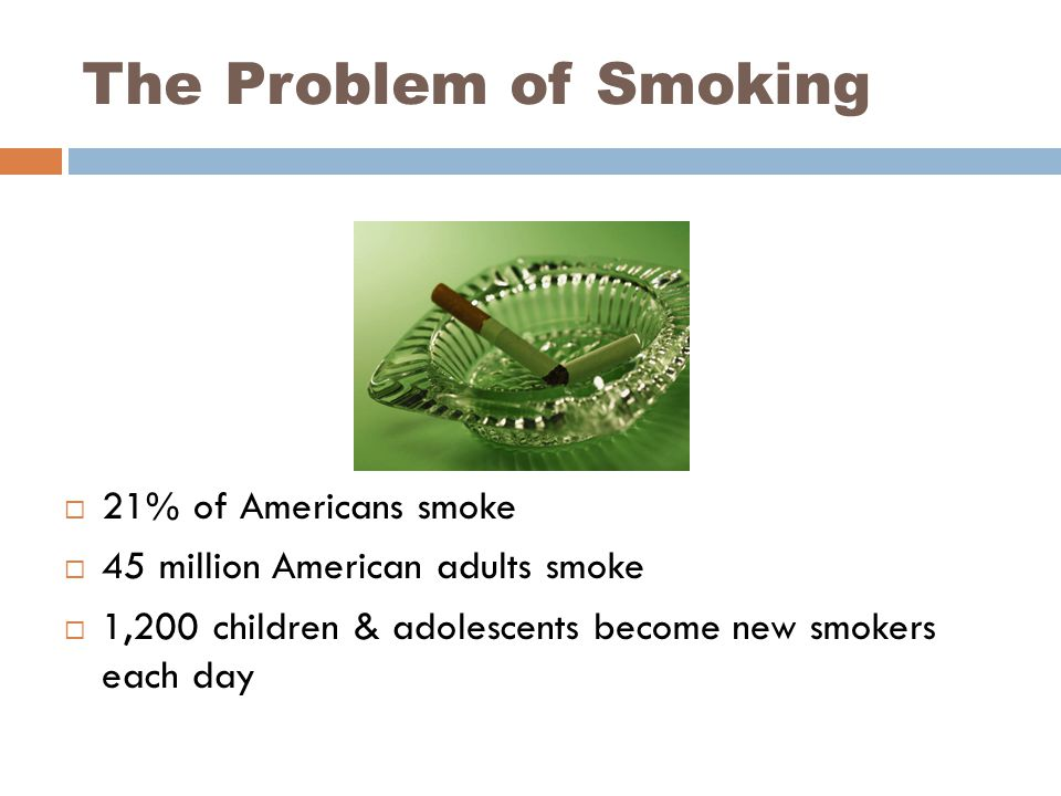 The Problem of Smoking  21% of Americans smoke  45 million American adults smoke  1,200 children & adolescents become new smokers each day