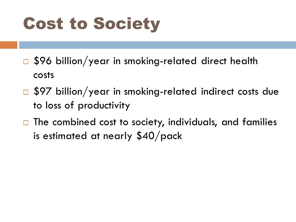 Cost to Society  $96 billion/year in smoking-related direct health costs  $97 billion/year in smoking-related indirect costs due to loss of productivity  The combined cost to society, individuals, and families is estimated at nearly $40/pack