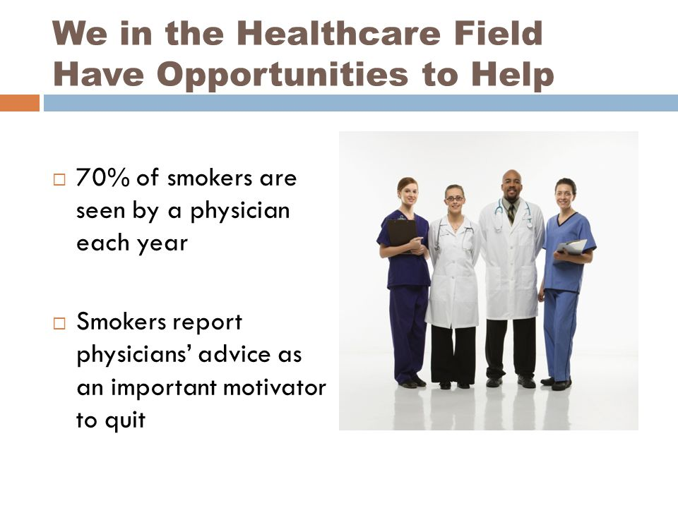 We in the Healthcare Field Have Opportunities to Help  70% of smokers are seen by a physician each year  Smokers report physicians' advice as an imp